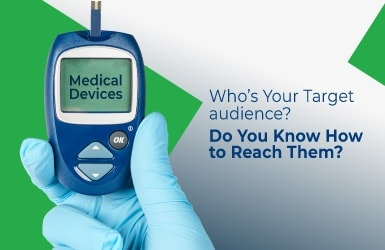 Medical Devices – Who's Your Target Audience? Do You Know How to Reach Them?